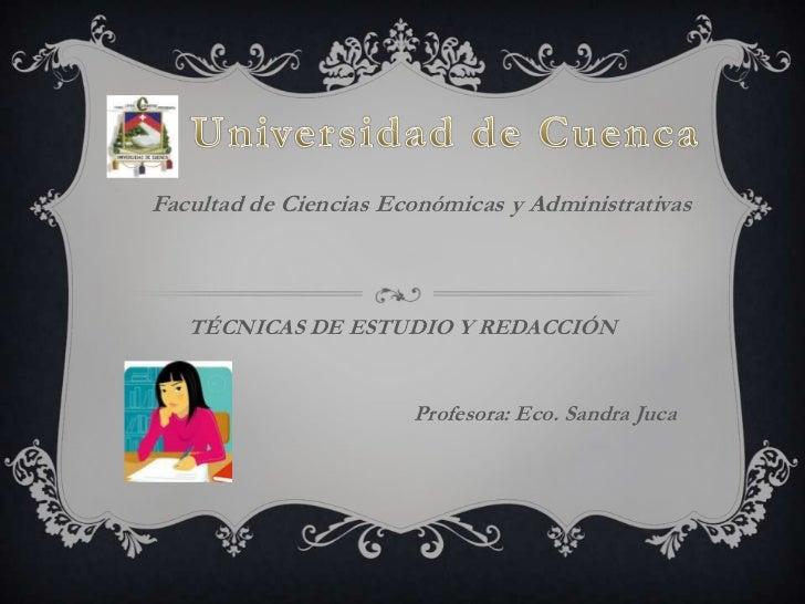 Universidad de Cuenca<br />Facultad de Ciencias Económicas y Administrativas<br />TÉCNICAS DE ESTUDIO Y REDACCIÓN<br />Pro...