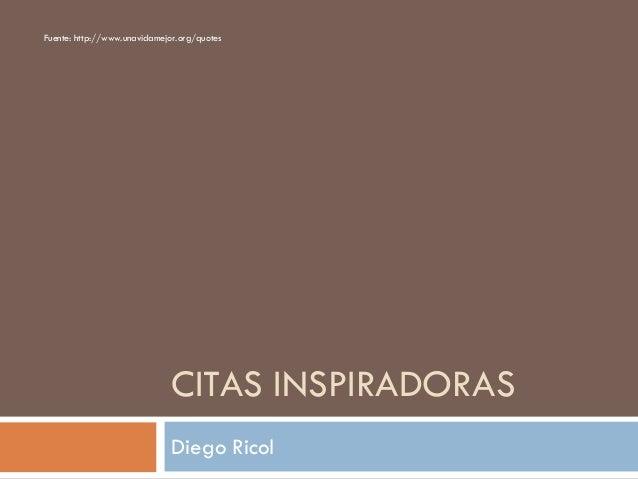 CITAS INSPIRADORAS Diego Ricol Fuente: http://www.unavidamejor.org/quotes