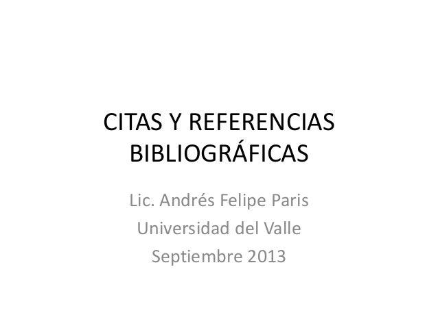 CITAS Y REFERENCIAS BIBLIOGRÁFICAS Lic. Andrés Felipe Paris Universidad del Valle Septiembre 2013