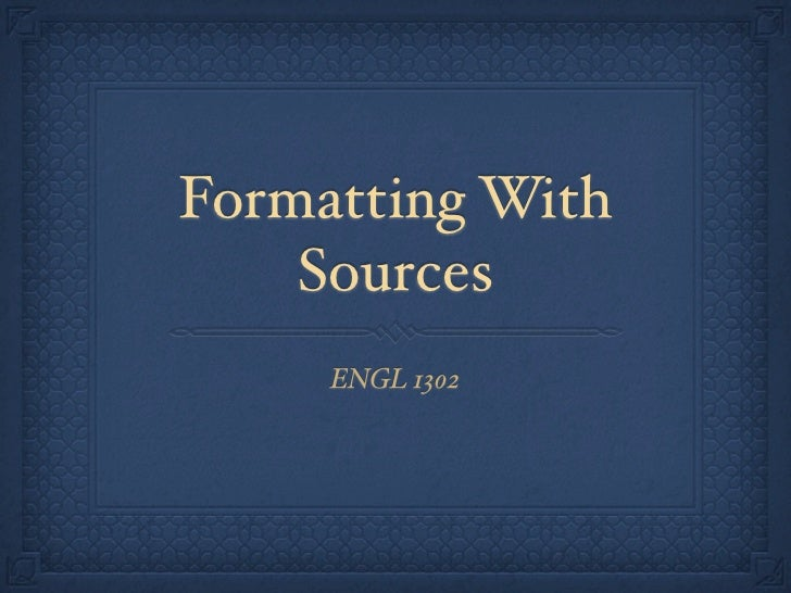 Formatting With    Sources     ENGL 1302