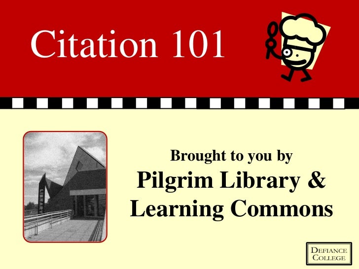 Citation 101         Brought to you by      Pilgrim Library &      Learning Commons