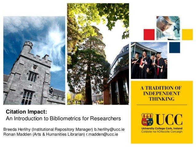 Citation Impact: An Introduction to Bibliometrics for Researchers Breeda Herlihy (Institutional Repository Manager) b.herl...