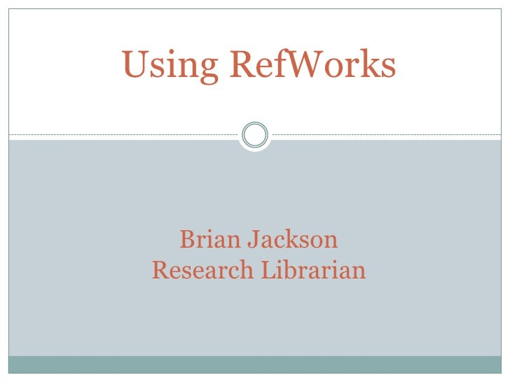 Using RefWorksBrian JacksonResearch Librarian<br />
