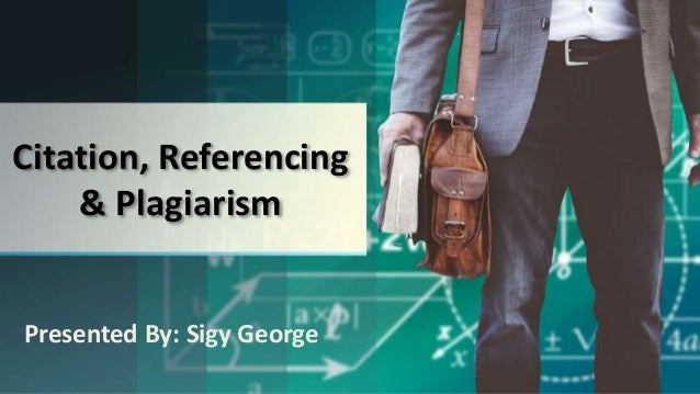 Citation, Referencing & Plagiarism Presented By: Sigy George
