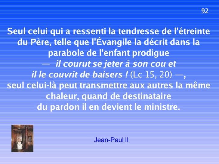 92 Seul celui qui a ressenti la tendresse de l'étreinte du Père, telle que l'Évangile la décrit dans la parabole de l'enfa...