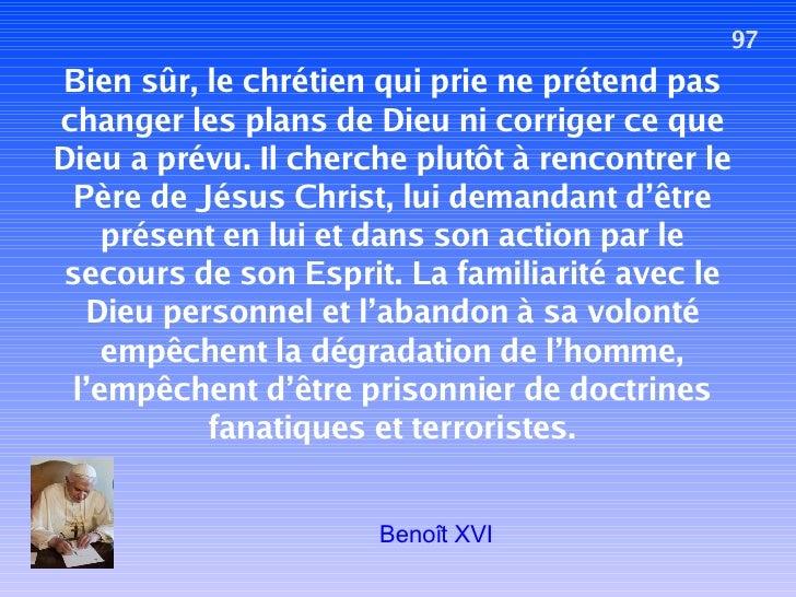 97 Bien sûr, le chrétien qui prie ne prétend pas changer les plans de Dieu ni corriger ce que Dieu a prévu. Il cherche plu...