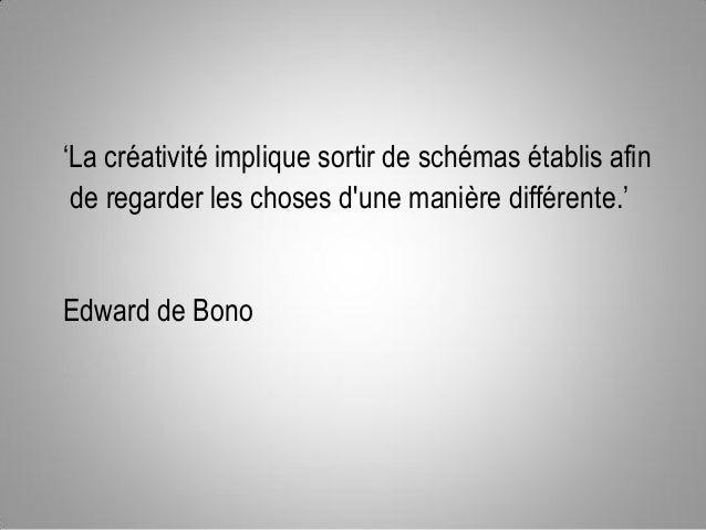 'La créativité implique sortir de schémas établis afin de regarder les choses d'une manière différente.' Edward de Bono