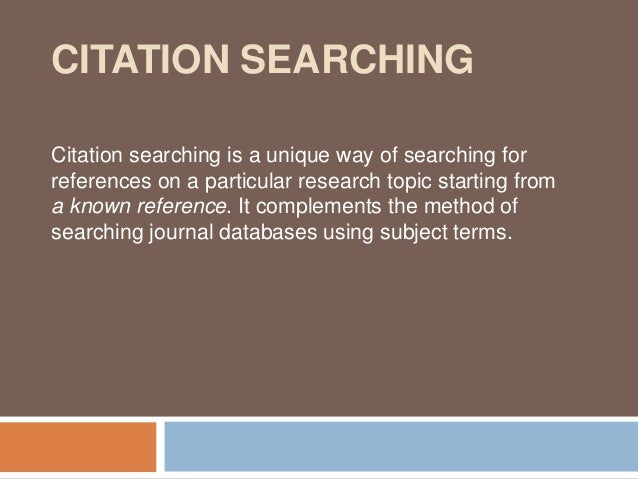 CITATION SEARCHINGCitation searching is a unique way of searching forreferences on a particular research topic starting fr...