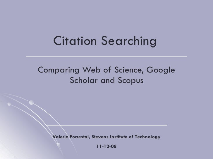 Citation Searching Comparing Web of Science, Google Scholar and Scopus Valerie Forrestal, Stevens Institute of Technology ...