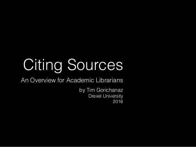 Citing Sources An Overview for Academic Librarians by Tim Gorichanaz Drexel University 2016