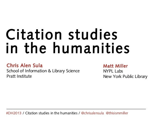 Citation studies in the humanities Chris Alen Sula School of Information & Library Science Pratt Institute #DH2013 / Citat...