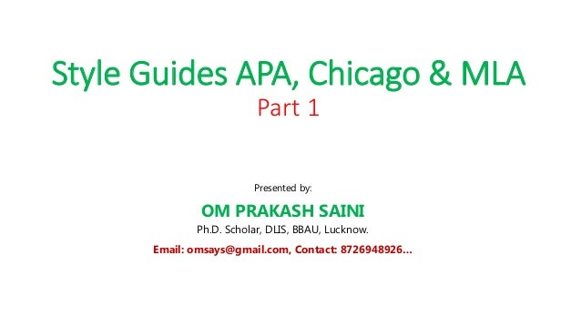 Style Guides APA, Chicago & MLA Part 1 Presented by: OM PRAKASH SAINI Ph.D. Scholar, DLIS, BBAU, Lucknow. Email: omsays@gm...