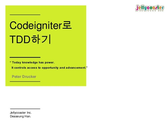 "Codeigniter로TDD하기"" Today knowledge has power. It controls access to opportunity and advancement."" Peter DruckerJellycoaste..."