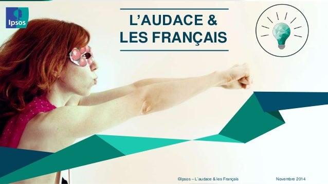 L'AUDACE &  LES FRANÇAIS  ©Ipsos – L'audace & les 1 Français Novembre 2014