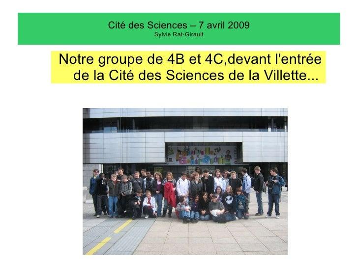 Cité des Sciences – 7 avril 2009 Sylvie Rat-Girault <ul><li>Notre groupe de 4B et 4C,devant l'entrée de la Cité des Scienc...