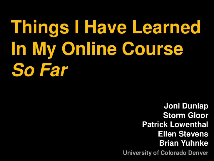 Things I Have LearnedIn My Online Course So Far<br />Joni Dunlap Storm GloorPatrick LowenthalEllen StevensBrian Yuhnke<br ...