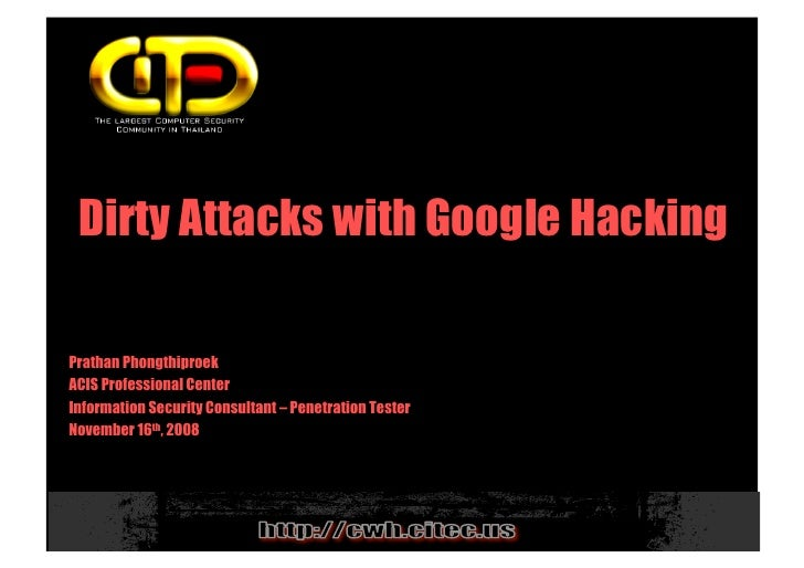 Dirty Attacks with Google Hacking  Prathan Phongthiproek ACIS Professional Center Information Security Consultant – Penetr...