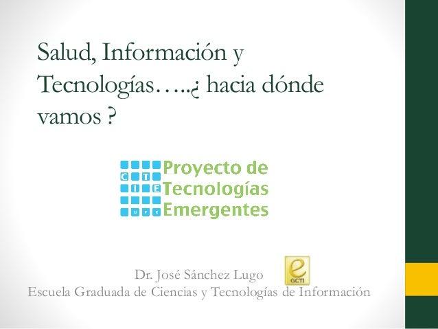 Salud, Información y Tecnologías…..¿ hacia dónde vamos ? Dr. José Sánchez Lugo Escuela Graduada de Ciencias y Tecnologías ...