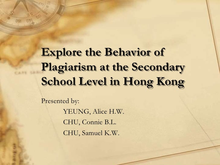Explore the Behavior ofPlagiarism at the SecondarySchool Level in Hong KongPresented by:       YEUNG, Alice H.W.       CHU...