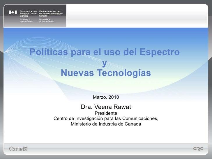 Políticas para el uso del Espectro  y  Nuevas Tecnologías Marzo, 2010 Dra. Veena Rawat Presidente Centro de Investigación ...