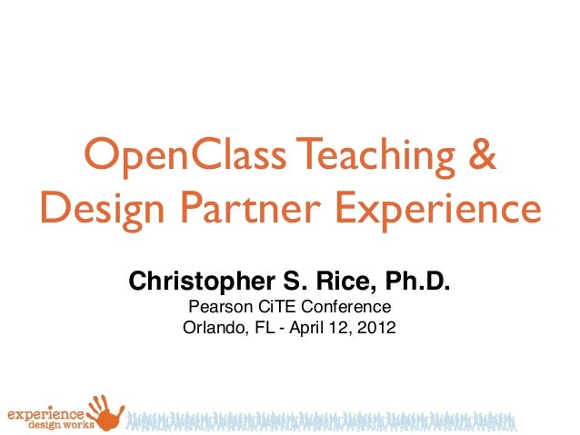 OpenClass Teaching & Design Partner Experience Christopher S. Rice, Ph.D. Pearson CiTE Conference Orlando, FL - April 12, ...