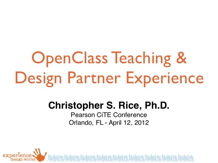 OpenClass Teaching &Design Partner Experience    Christopher S. Rice, Ph.D.        Pearson CiTE Conference        Orlando,...