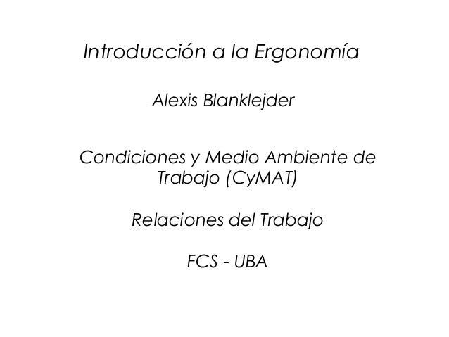 CyMAT Introducción a la Ergonomía Condiciones y Medio Ambiente de Trabajo (CyMAT) Relaciones del Trabajo FCS - UBA Alexis ...