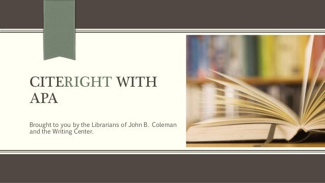 CITERIGHT WITH APA Brought to you by the Librarians of John B. Coleman and the Writing Center.