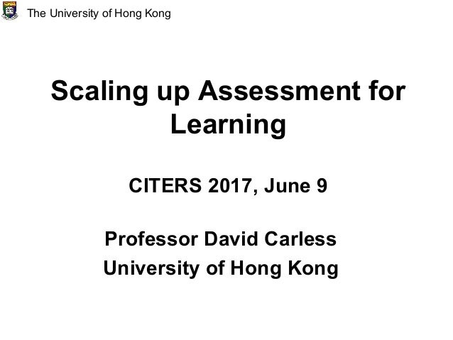 Scaling up Assessment for Learning CITERS 2017, June 9 Professor David Carless University of Hong Kong The University of H...