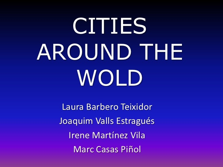 CITIESAROUND THE WOLD<br />Laura Barbero Teixidor<br />Joaquim Valls Estragués<br />Irene Martínez Vila<br />Marc Casas Pi...