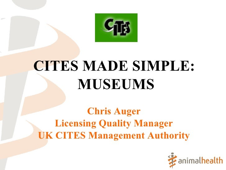 CITES MADE SIMPLE:  MUSEUMS Chris Auger Licensing Quality Manager UK CITES Management Authority