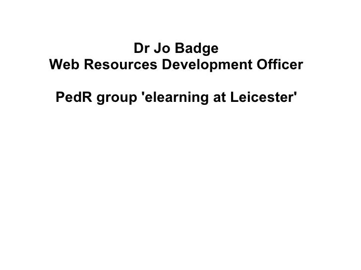 Dr Jo Badge Web Resources Development Officer   PedR group 'elearning at Leicester'