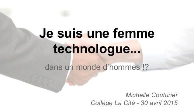 Je suis une femme technologue... dans un monde d'hommes !? Michelle Couturier Collège La Cité - 30 avril 2015