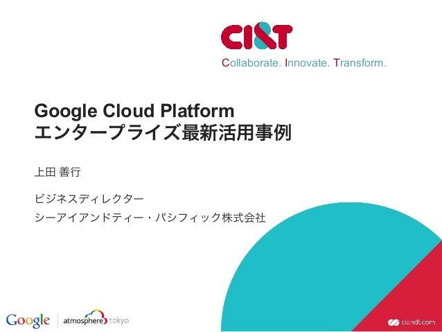Collaborate. Innovate. Transform. Google Cloud Platform エンタープライズ最新活用事例 上田 善行 ビジネスディレクター シーアイアンドティー・パシフィック株式会社