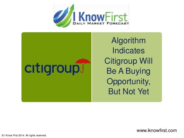 Algorithm Indicates Citigroup Will Be A Buying Opportunity, But Not Yet © I Know First 2014. All rights reserved. www.ikno...