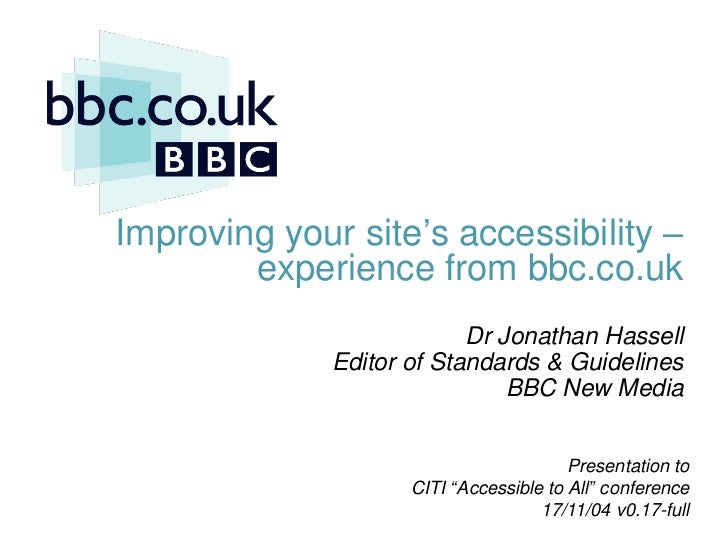 Improving your site's accessibility –               experience from bbc.co.uk                                  Dr Jonathan...