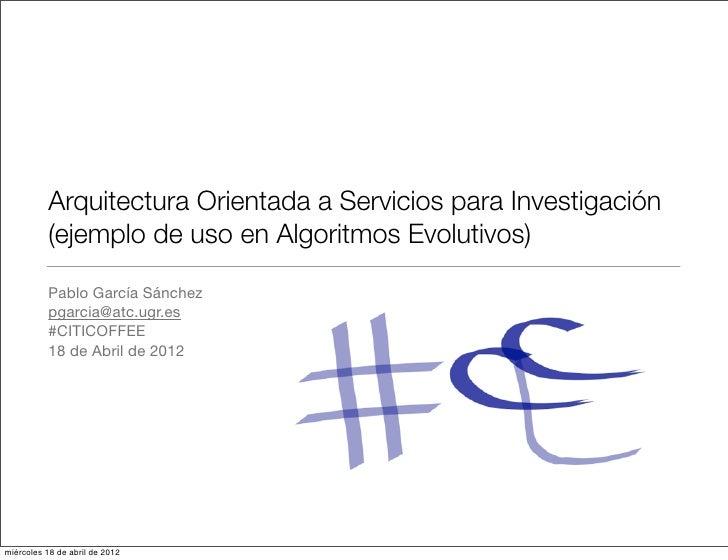 Arquitectura Orientada a Servicios para Investigación          (ejemplo de uso en Algoritmos Evolutivos)          Pablo Ga...
