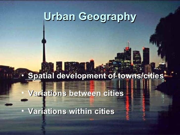 Urban Geography <ul><li>Spatial development of towns/cities </li></ul><ul><li>Variations between cities </li></ul><ul><li>...