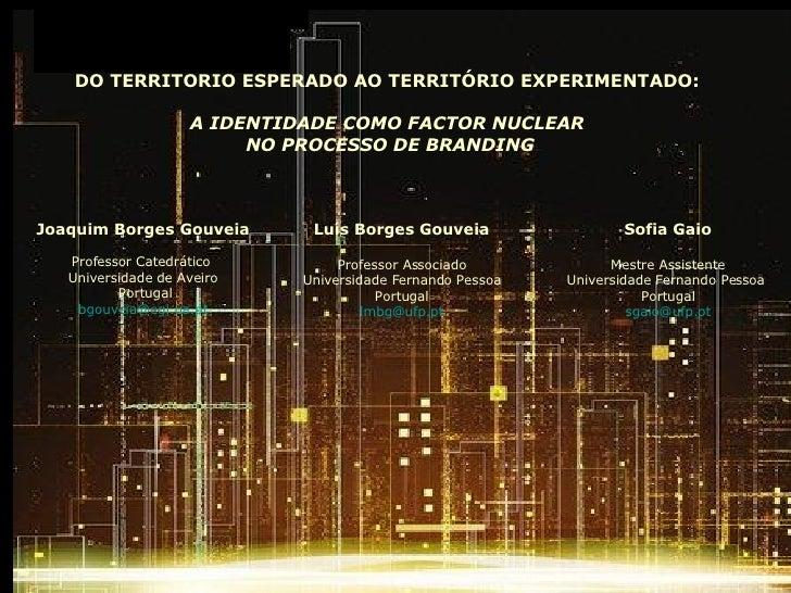 DO TERRITÓRIO ESPERADO AO TERRITÓRIO EXPERIMENTADO:  A IDENTIDADE COMO FACTOR NUCLEAR  NO PROCESSO DE BRANDING Joaquim Bor...