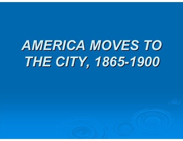 AMERICA MOVES TO  THE CITY, 1865-1900