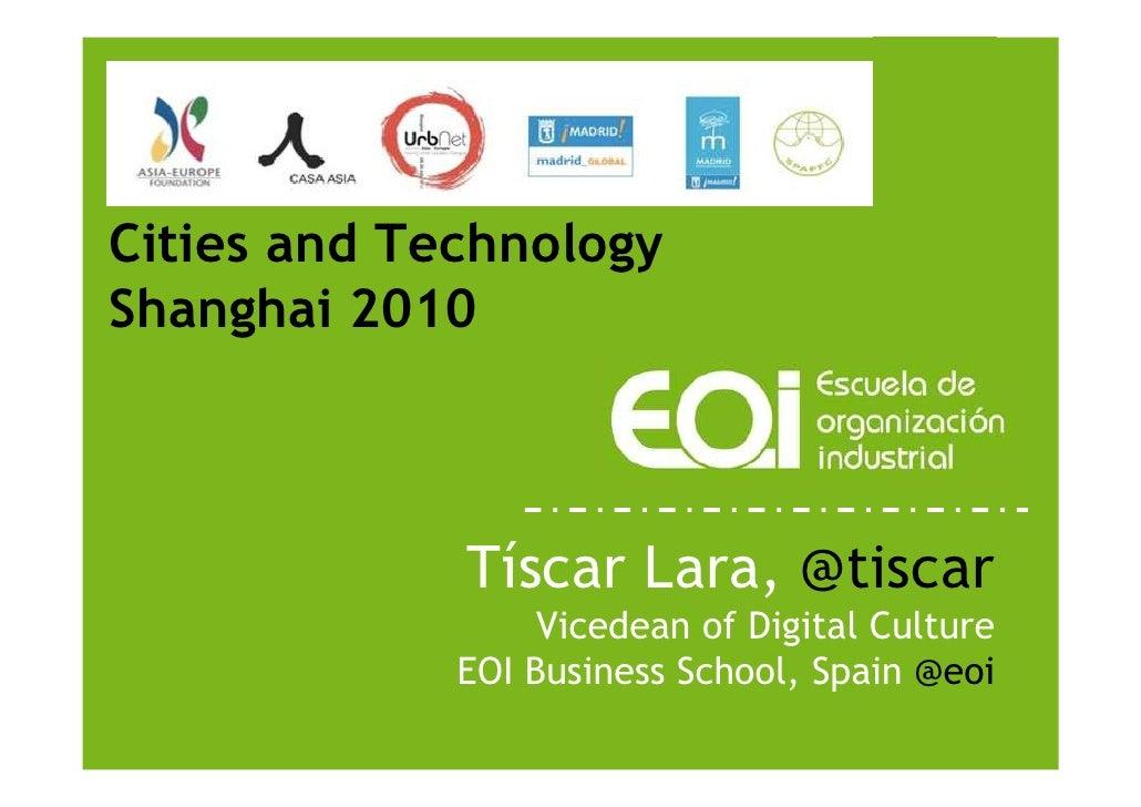 Cities and Technology Shanghai 2010                 Tíscar Lara, @tiscar                   Vicedean of Digital Culture    ...