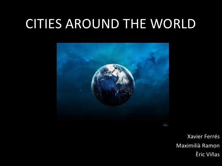 CITIES AROUND THE WORLD<br />Xavier Ferrés<br />Maximilià Ramon<br />Èric Viñas<br />