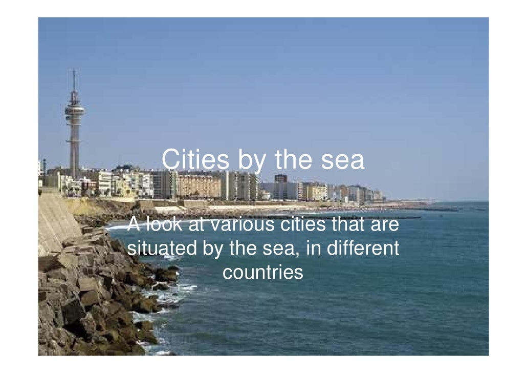 Cities by the seaA look at various cities that aresituated by the sea, in different           countries