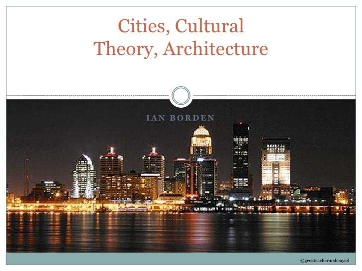 Ian Borden<br />Cities, Cultural Theory, Architecture<br />©geekteachermabbayad<br />