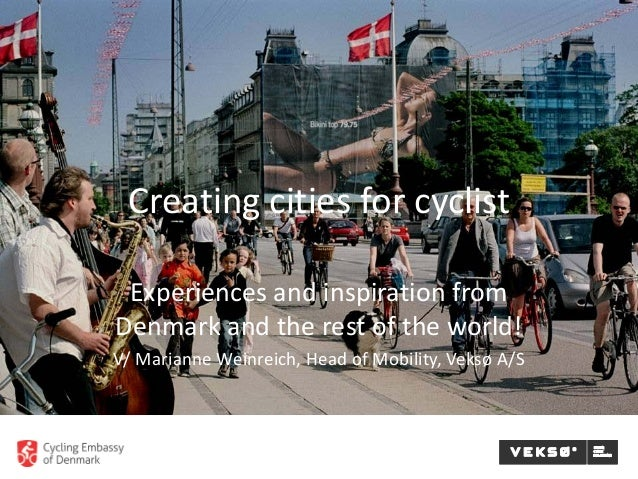 Creating cities for cyclist Experiences and inspiration from Denmark and the rest of the world! V/ Marianne Weinreich, Hea...