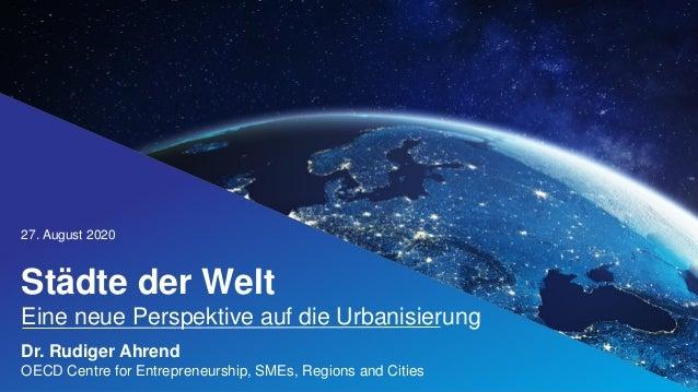Städte der Welt Eine neue Perspektive auf die Urbanisierung 27. August 2020 @OECD_local #ChampionMayors Dr. Rudiger Ahrend...