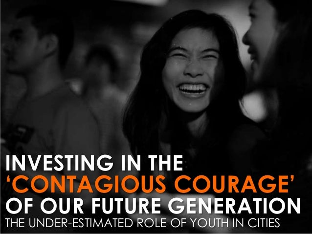 INVESTING IN THE  'CONTAGIOUS COURAGE'  OF OUR FUTURE GENERATION THE UNDER-ESTIMATED ROLE OF YOUTH IN CITIES