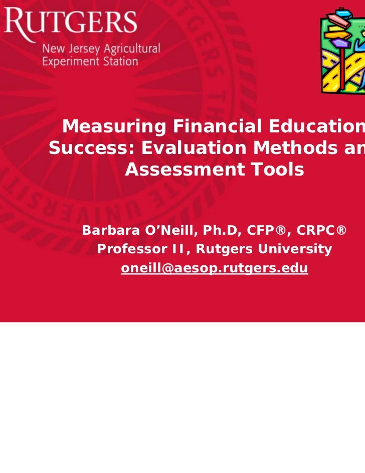 Measuring Financial EducationSuccess: Evaluation Methods and       Assessment Tools   Barbara O'Neill, Ph.D, CFP®, CRPC®  ...