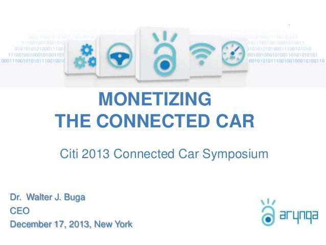 MONETIZING THE CONNECTED CAR Citi 2013 Connected Car Symposium  Dr. Walter J. Buga CEO December 17, 2013, New York