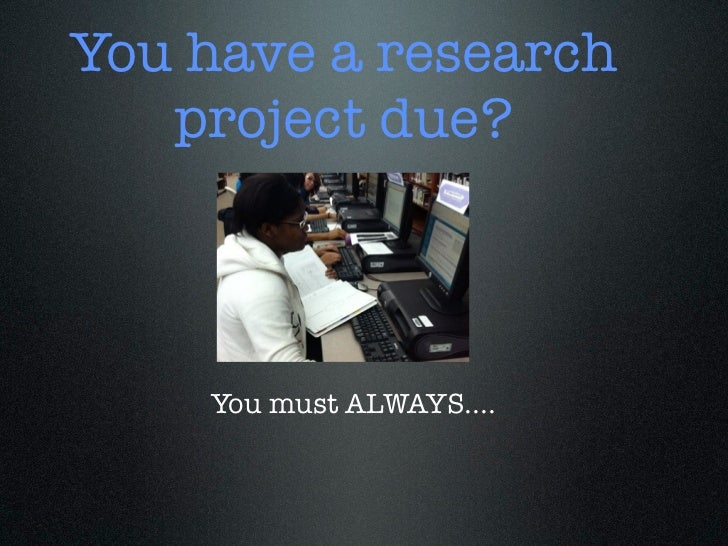 You have a research   project due?    You must ALWAYS....